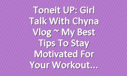 Toneit UP: Girl Talk With Chyna Vlog ~ My Best Tips To Stay Motivated For Your Workout