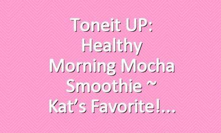 Toneit UP: Healthy Morning Mocha Smoothie ~ Kat's Favorite!