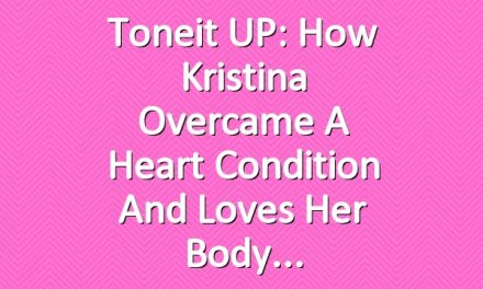 Toneit UP: How Kristina Overcame a Heart Condition and Loves Her Body