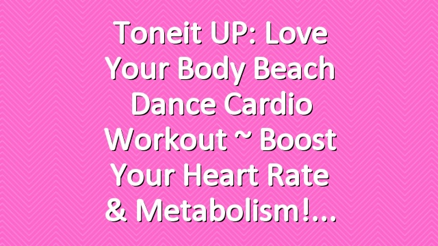 Toneit UP: Love Your Body Beach Dance Cardio Workout ~ Boost Your Heart Rate & Metabolism!