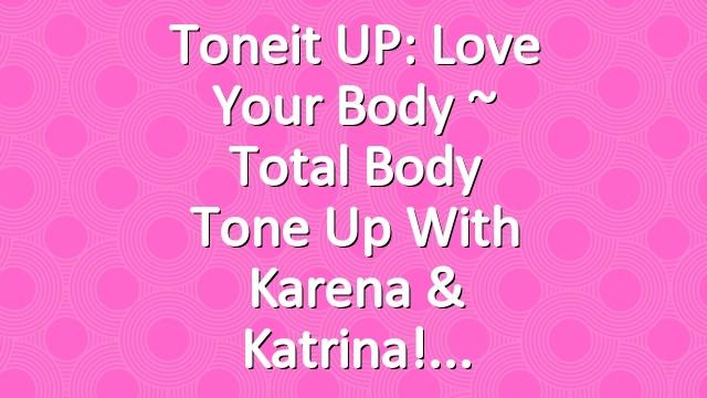 Toneit UP: Love Your Body ~ Total Body Tone Up With Karena & Katrina!