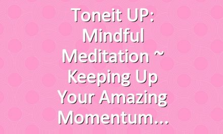 Toneit UP: Mindful Meditation ~ Keeping Up Your Amazing Momentum
