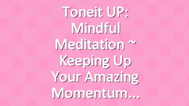 Toneit UP: Mindful Meditation ~ Keeping Up Your Amazing Momentum