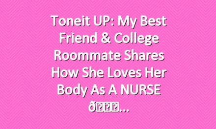 Toneit UP: My best friend & college roommate shares how she loves her body as a NURSE 💞