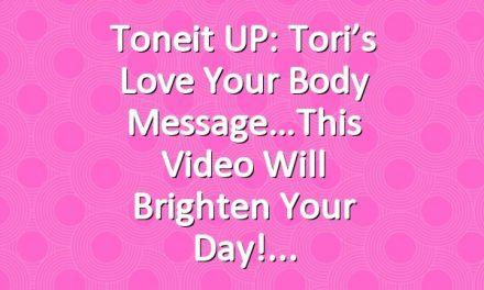 Toneit UP: Tori's Love Your Body Message…This Video Will Brighten Your Day!