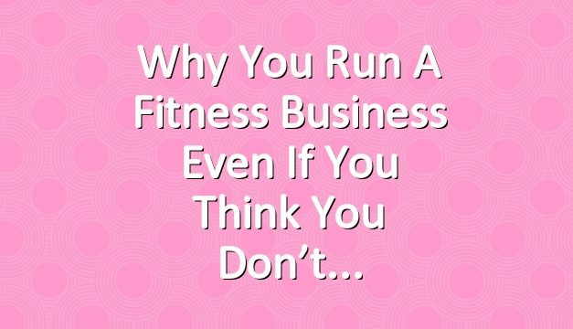 Why You Run a Fitness Business Even if You Think You Don't