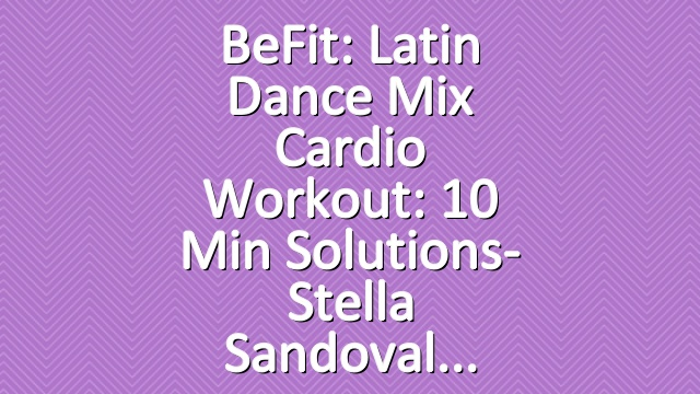 BeFit: Latin Dance Mix Cardio Workout: 10 Min Solutions- Stella Sandoval