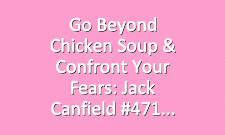 Go Beyond Chicken Soup & Confront Your Fears: Jack Canfield #471