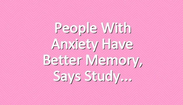 People With Anxiety Have Better Memory, Says Study