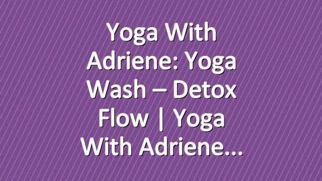 Yoga With Adriene: Yoga Wash – Detox Flow  |  Yoga With Adriene