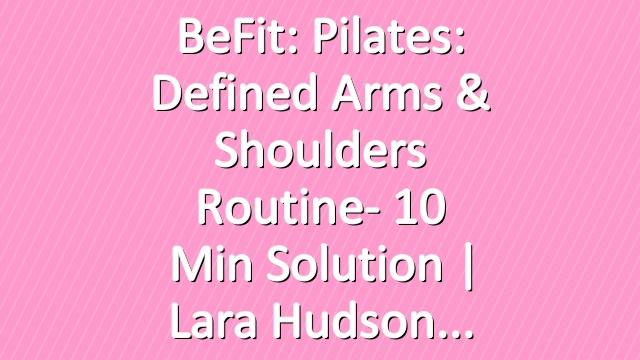 BeFit: Pilates: Defined Arms & Shoulders Routine- 10 Min Solution | Lara Hudson