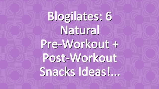 Blogilates: 6 Natural Pre-Workout + Post-Workout Snacks Ideas!