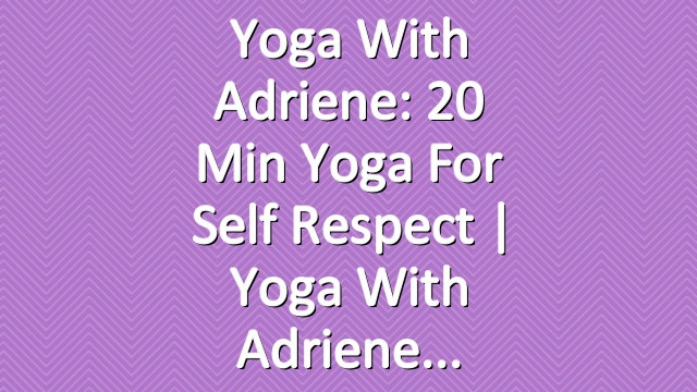 Yoga With Adriene: 20 Min Yoga For Self Respect  |  Yoga With Adriene