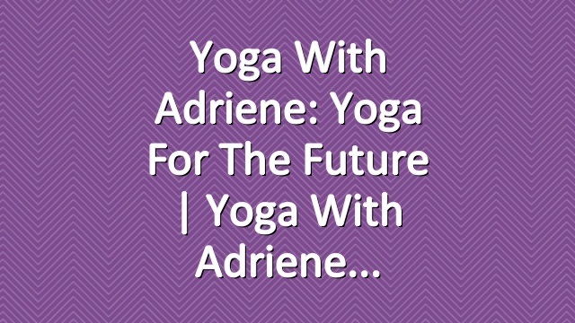 Yoga With Adriene: Yoga For The Future  |  Yoga With Adriene