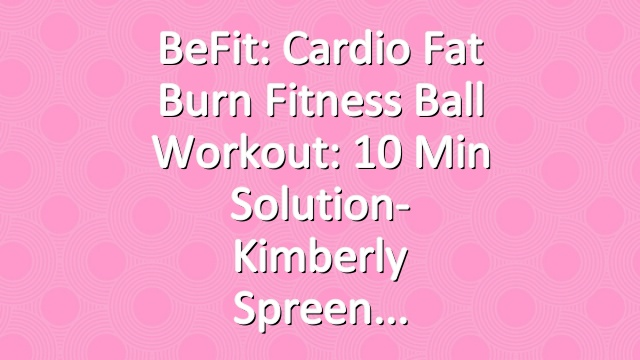 BeFit: Cardio Fat Burn Fitness Ball Workout: 10 Min Solution- Kimberly Spreen