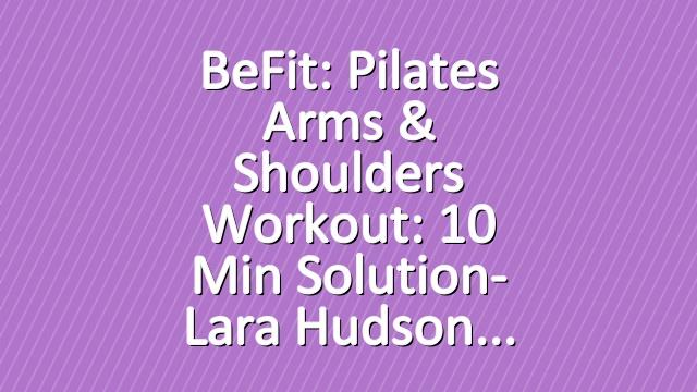 BeFit: Pilates Arms & Shoulders Workout: 10 Min Solution- Lara Hudson