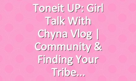 Toneit UP: Girl Talk With Chyna Vlog | Community & Finding Your Tribe