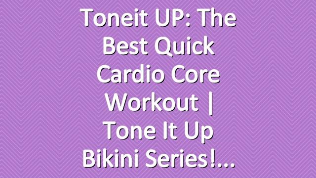 Toneit UP: The Best Quick Cardio Core Workout | Tone It Up Bikini Series!