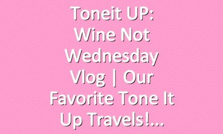 Toneit UP: Wine Not Wednesday Vlog | Our Favorite Tone It Up Travels!