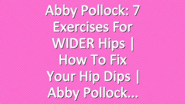 Abby Pollock: 7 Exercises for WIDER Hips | How to Fix Your Hip Dips | Abby Pollock