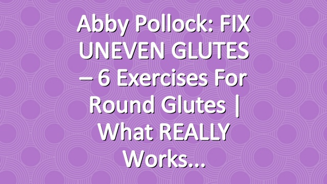 Abby Pollock: FIX UNEVEN GLUTES – 6 Exercises for Round Glutes | What REALLY Works