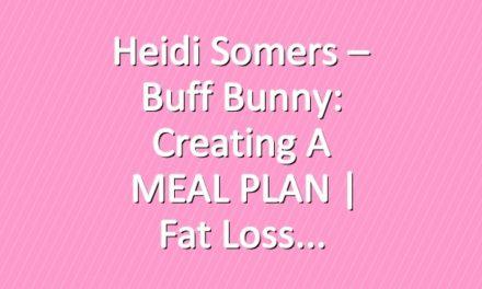 Heidi Somers – Buff Bunny: Creating a MEAL PLAN | Fat Loss