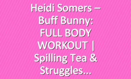 Heidi Somers – Buff Bunny: FULL BODY WORKOUT | Spilling Tea & Struggles