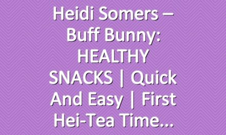 Heidi Somers – Buff Bunny: HEALTHY SNACKS | Quick and Easy | First Hei-Tea Time