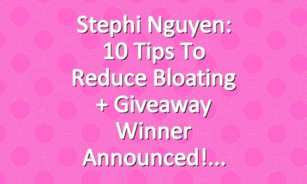 Stephi Nguyen: 10 Tips to Reduce Bloating + Giveaway Winner Announced!