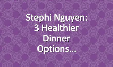 Stephi Nguyen: 3 Healthier Dinner Options
