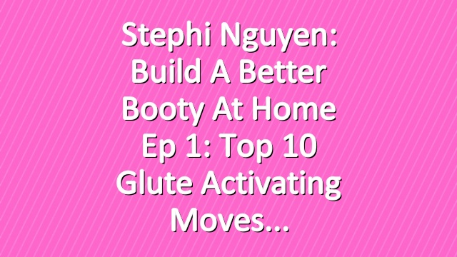 Stephi Nguyen: Build a Better Booty at Home Ep 1: Top 10 Glute Activating Moves