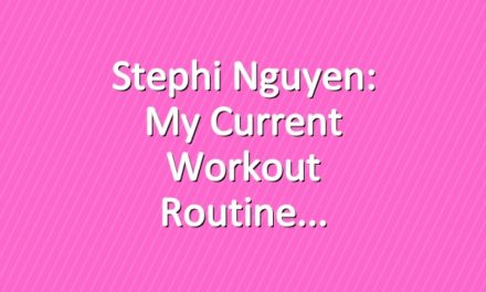 Stephi Nguyen: My Current Workout Routine