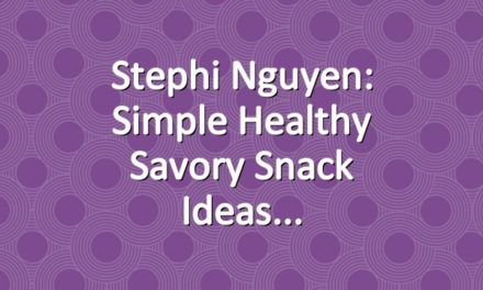 Stephi Nguyen: Simple Healthy Savory Snack Ideas