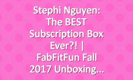 Stephi Nguyen: The BEST Subscription Box Ever?! | FabFitFun Fall 2017 Unboxing
