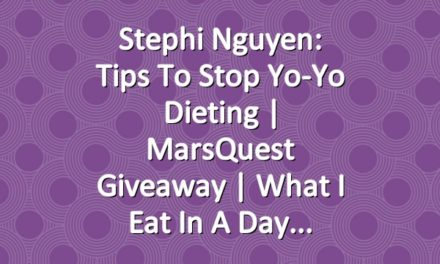 Stephi Nguyen: Tips to Stop Yo-Yo Dieting | MarsQuest Giveaway | What I Eat in a Day