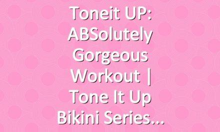Toneit UP: ABSolutely Gorgeous Workout | Tone It Up Bikini Series