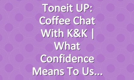 Toneit UP: Coffee Chat With K&K | What Confidence Means To Us