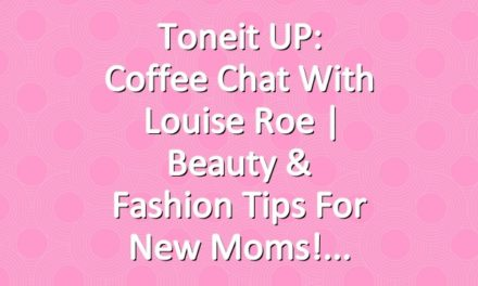 Toneit UP: Coffee Chat With Louise Roe | Beauty & Fashion Tips For New Moms!
