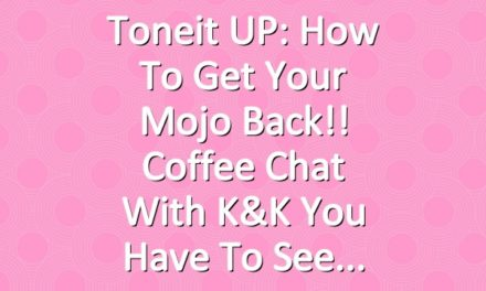 Toneit UP: How To Get Your Mojo Back!! Coffee Chat with K&K You Have To See