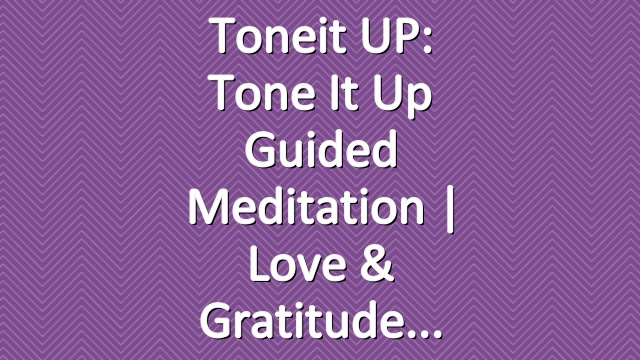 Toneit UP: Tone It Up Guided Meditation | Love & Gratitude