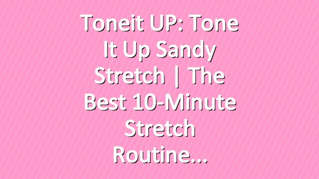 Toneit UP: Tone It Up Sandy Stretch | The Best 10-Minute Stretch Routine