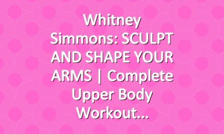 Whitney Simmons: SCULPT AND SHAPE YOUR ARMS  | Complete Upper Body Workout
