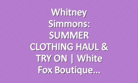 Whitney Simmons: SUMMER CLOTHING HAUL & TRY ON | White Fox Boutique