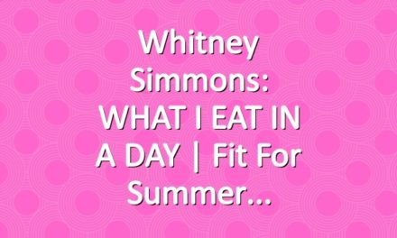 Whitney Simmons: WHAT I EAT IN A DAY | Fit For Summer
