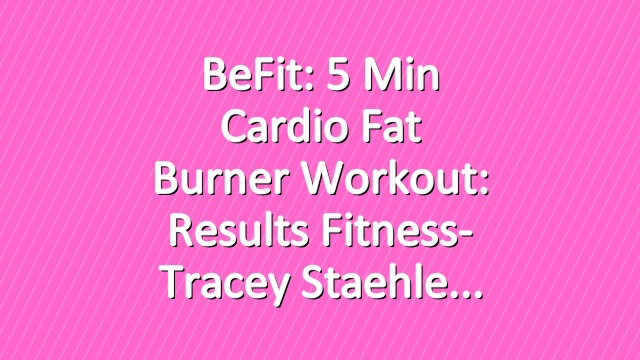 BeFit: 5 Min Cardio Fat Burner Workout: Results Fitness- Tracey Staehle