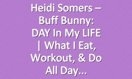 Heidi Somers – Buff Bunny: DAY in my LIFE | What I Eat, Workout, & Do All Day