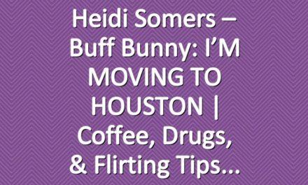 Heidi Somers – Buff Bunny: I'M MOVING TO HOUSTON | Coffee, Drugs, & Flirting Tips