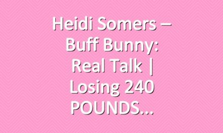 Heidi Somers – Buff Bunny: Real Talk | Losing 240 POUNDS