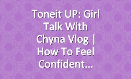 Toneit UP: Girl Talk With Chyna Vlog | How To Feel Confident