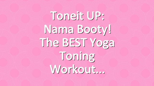 Toneit UP: Nama Booty! The BEST Yoga Toning Workout
